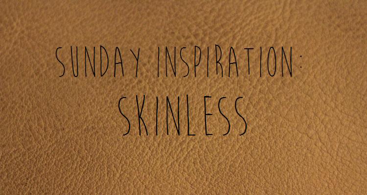 sunday inspiration skinless